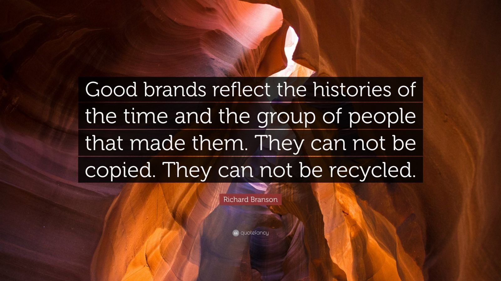 """Richard Branson Quote: """"Good brands reflect the histories of the time and the group of people that made them. They can not be copied. They can not be recycled."""""""