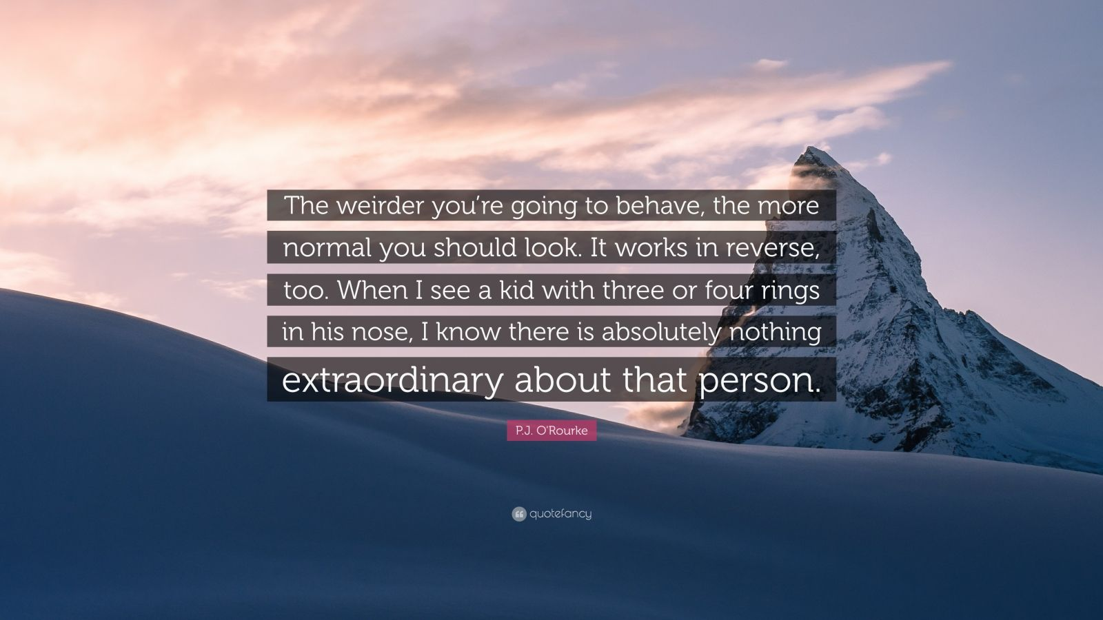 "P.J. O'Rourke Quote: ""The weirder you're going to behave, the more normal you should look. It works in reverse, too. When I see a kid with three or four rings in his nose, I know there is absolutely nothing extraordinary about that person."""