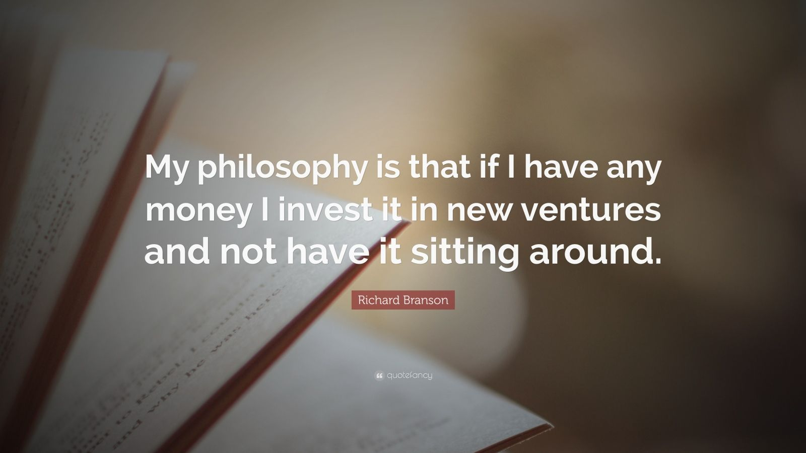 "Richard Branson Quote: ""My philosophy is that if I have any money I invest it in new ventures and not have it sitting around."""