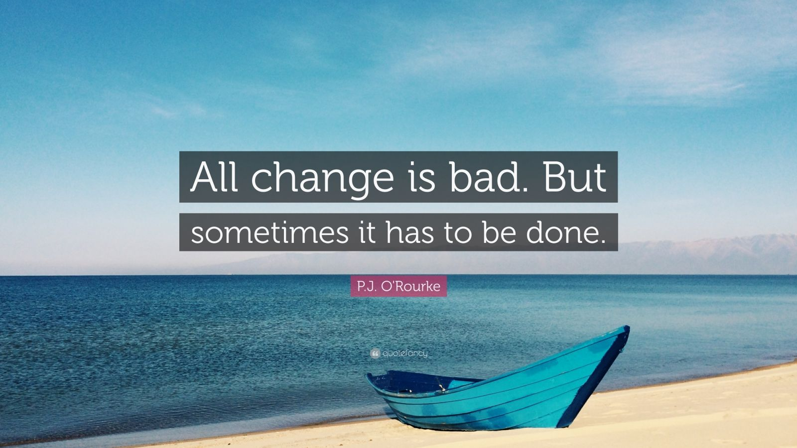 """P.J. O'Rourke Quote: """"All change is bad. But sometimes it has to be done."""""""