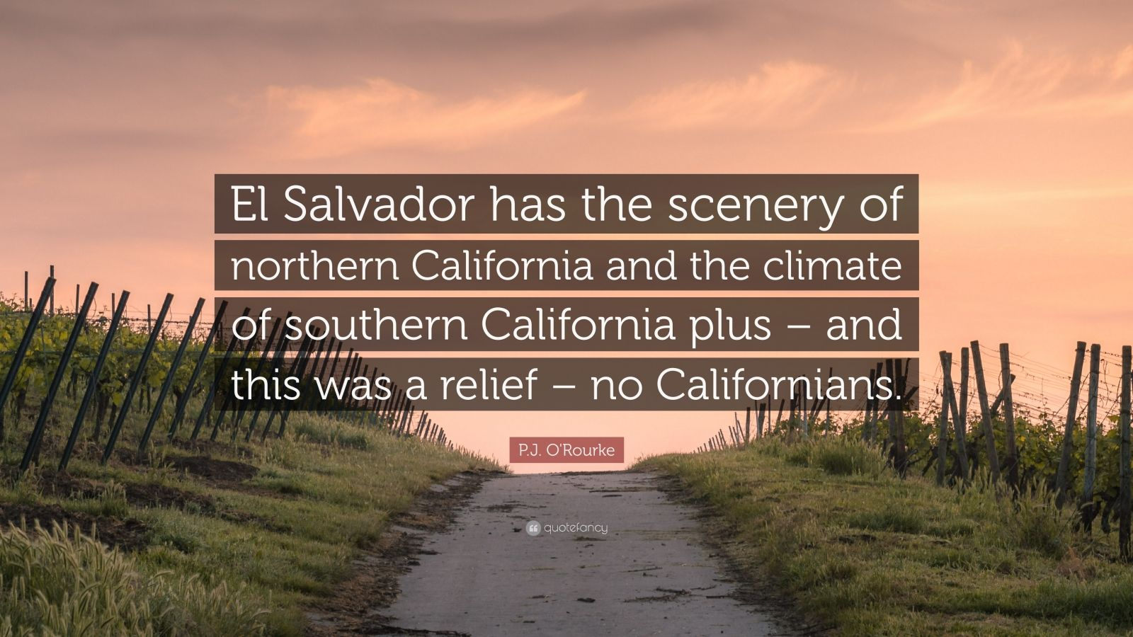"""P.J. O'Rourke Quote: """"El Salvador has the scenery of northern California and the climate of southern California plus – and this was a relief – no Californians."""""""