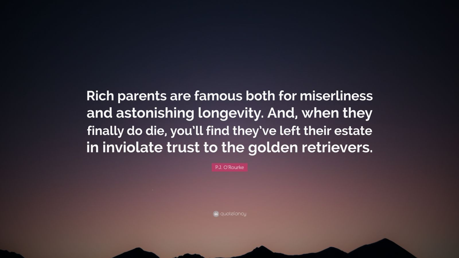 "P.J. O'Rourke Quote: ""Rich parents are famous both for miserliness and astonishing longevity. And, when they finally do die, you'll find they've left their estate in inviolate trust to the golden retrievers."""