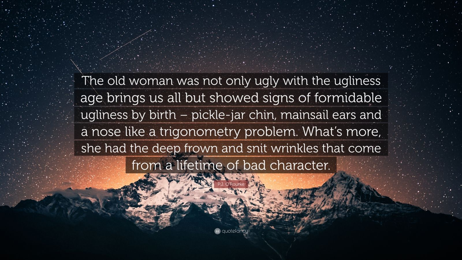 """P.J. O'Rourke Quote: """"The old woman was not only ugly with the ugliness age brings us all but showed signs of formidable ugliness by birth – pickle-jar chin, mainsail ears and a nose like a trigonometry problem. What's more, she had the deep frown and snit wrinkles that come from a lifetime of bad character."""""""