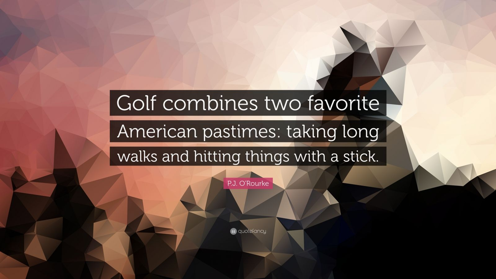 """P.J. O'Rourke Quote: """"Golf combines two favorite American pastimes: taking long walks and hitting things with a stick."""""""