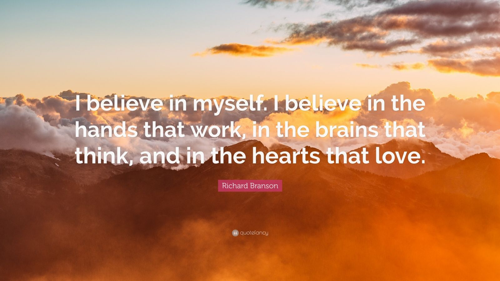 """Richard Branson Quote: """"I believe in myself. I believe in the hands that work, in the brains that think, and in the hearts that love."""""""