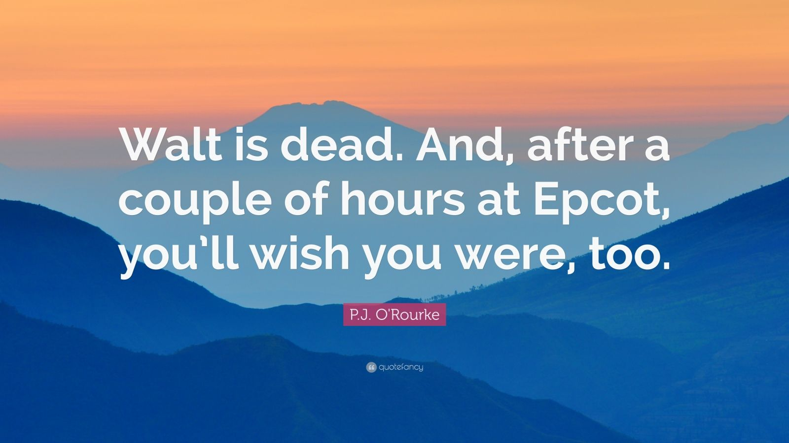 "P.J. O'Rourke Quote: ""Walt is dead. And, after a couple of hours at Epcot, you'll wish you were, too."""