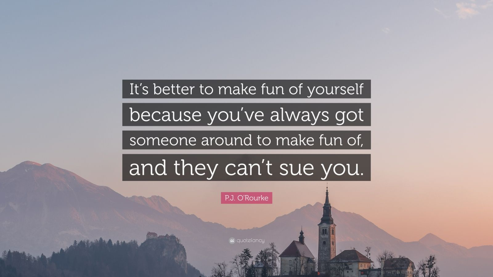"""P.J. O'Rourke Quote: """"It's better to make fun of yourself because you've always got someone around to make fun of, and they can't sue you."""""""