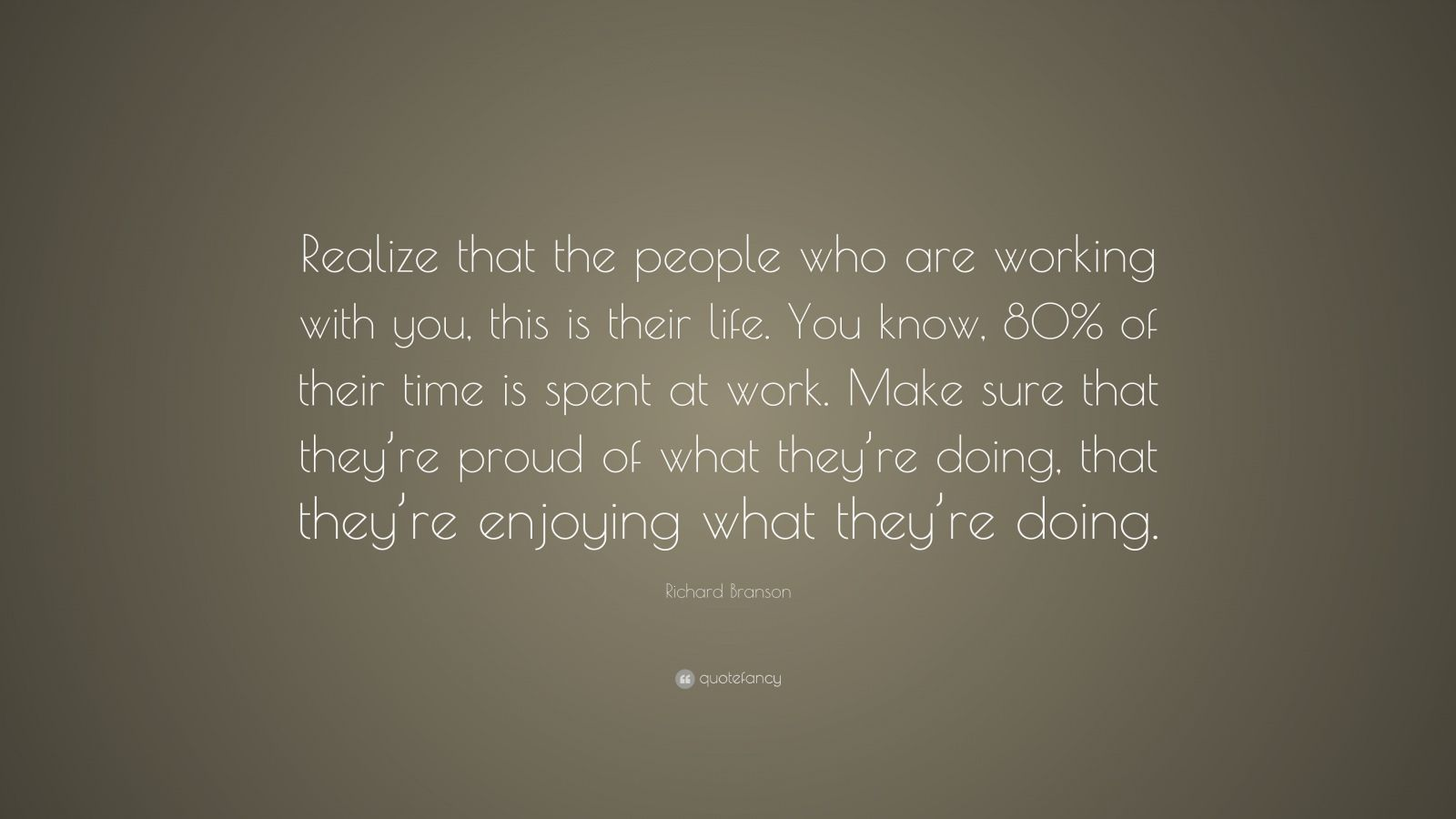 """Richard Branson Quote: """"Realize that the people who are working with you, this is their life. You know, 80% of their time is spent at work. Make sure that they're proud of what they're doing, that they're enjoying what they're doing."""""""