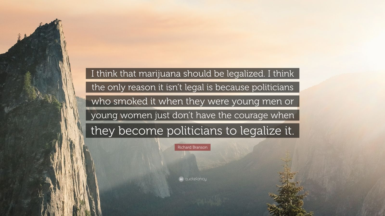 "Richard Branson Quote: ""I think that marijuana should be legalized. I think the only reason it isn't legal is because politicians who smoked it when they were young men or young women just don't have the courage when they become politicians to legalize it."""