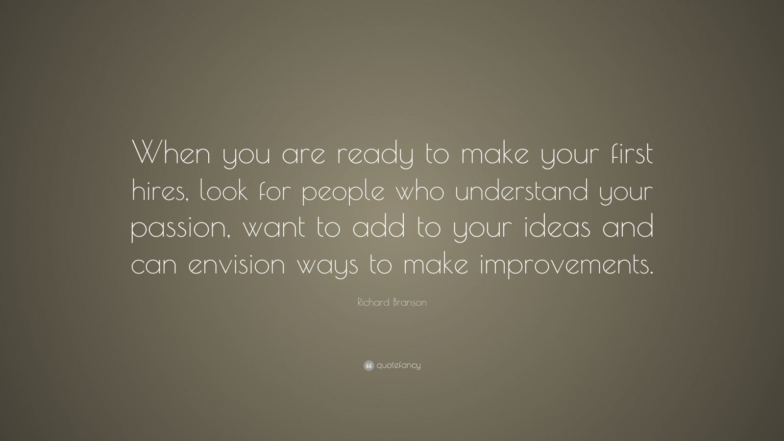 """Richard Branson Quote: """"When you are ready to make your first hires, look for people who understand your passion, want to add to your ideas and can envision ways to make improvements."""""""
