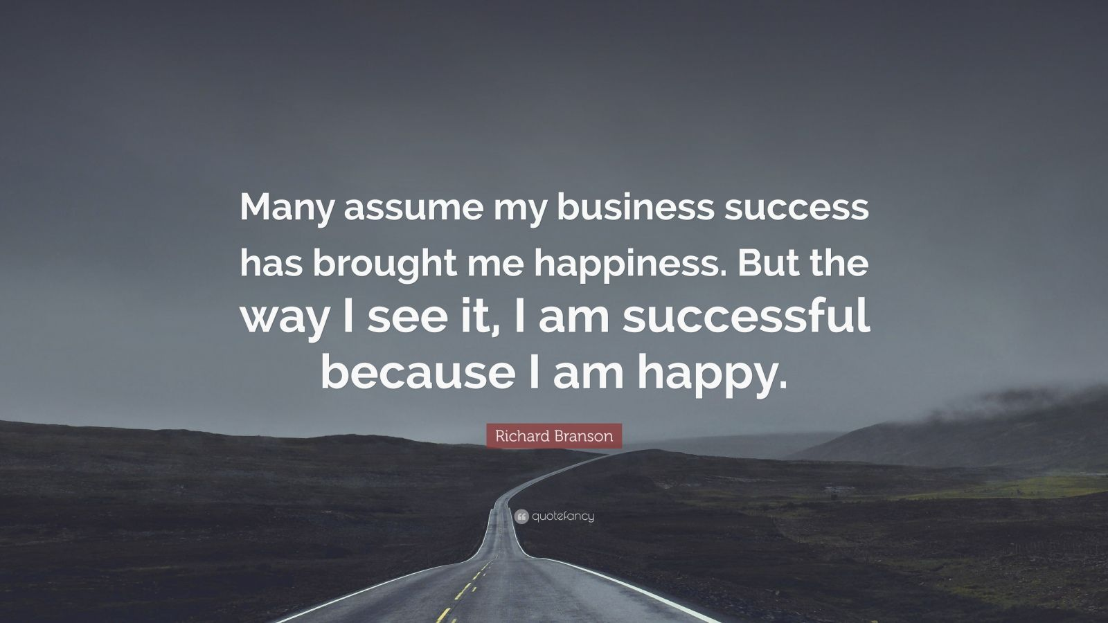 "Richard Branson Quote: ""Many assume my business success has brought me happiness. But the way I see it, I am successful because I am happy."""