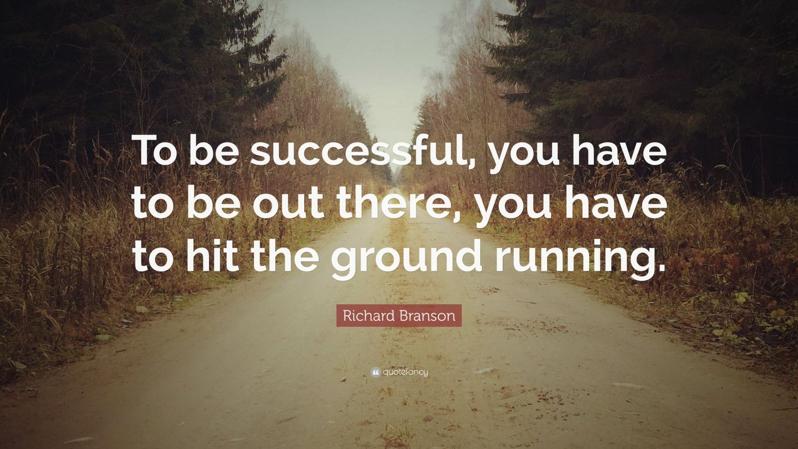 "Richard Branson Quote: ""To be successful, you have to be out there, you have to hit the ground running."""