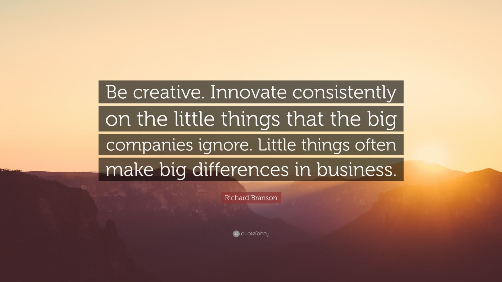 """Richard Branson Quote: """"Be creative. Innovate consistently on the little things that the big companies ignore. Little things often make big differences in business."""""""