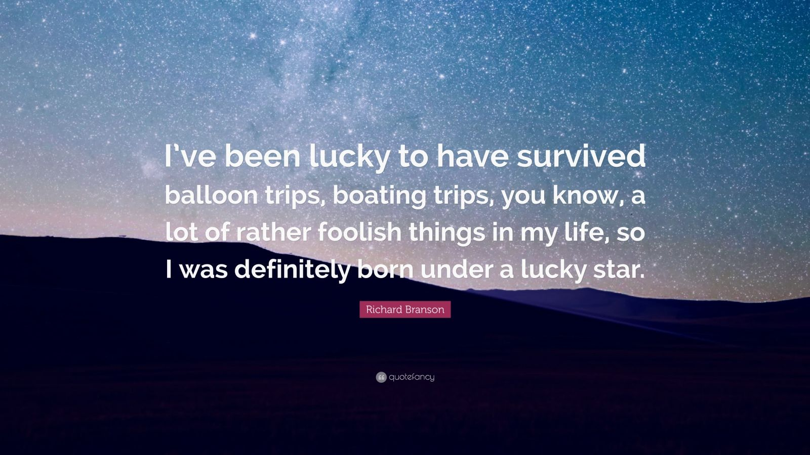 """Richard Branson Quote: """"I've been lucky to have survived balloon trips, boating trips, you know, a lot of rather foolish things in my life, so I was definitely born under a lucky star."""""""