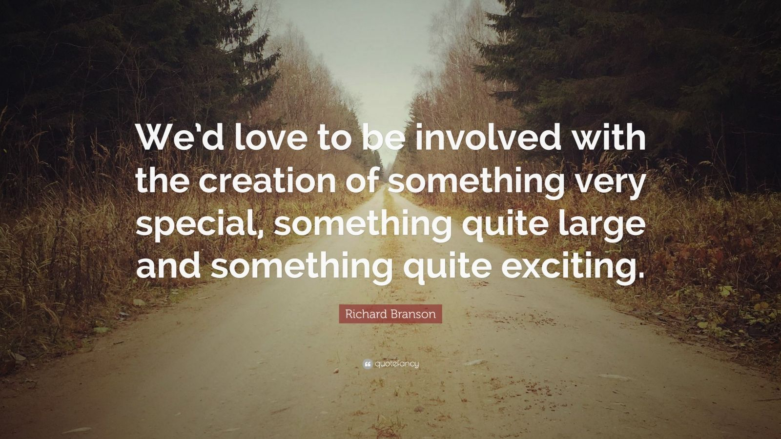 """Richard Branson Quote: """"We'd love to be involved with the creation of something very special, something quite large and something quite exciting."""""""