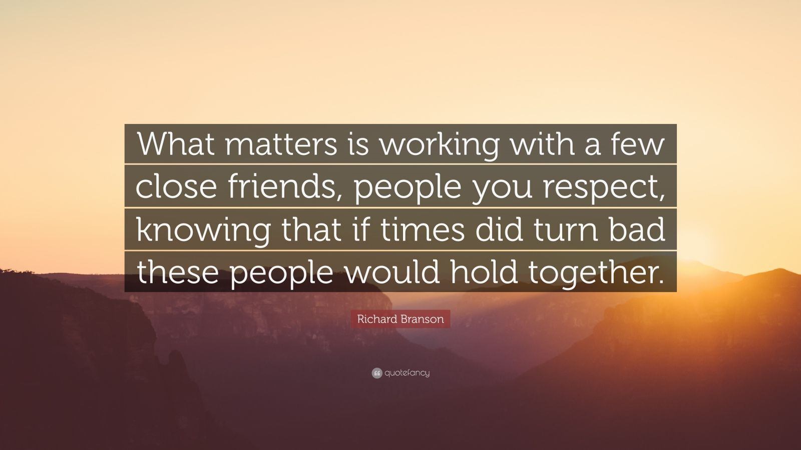 """Richard Branson Quote: """"What matters is working with a few close friends, people you respect, knowing that if times did turn bad these people would hold together."""""""