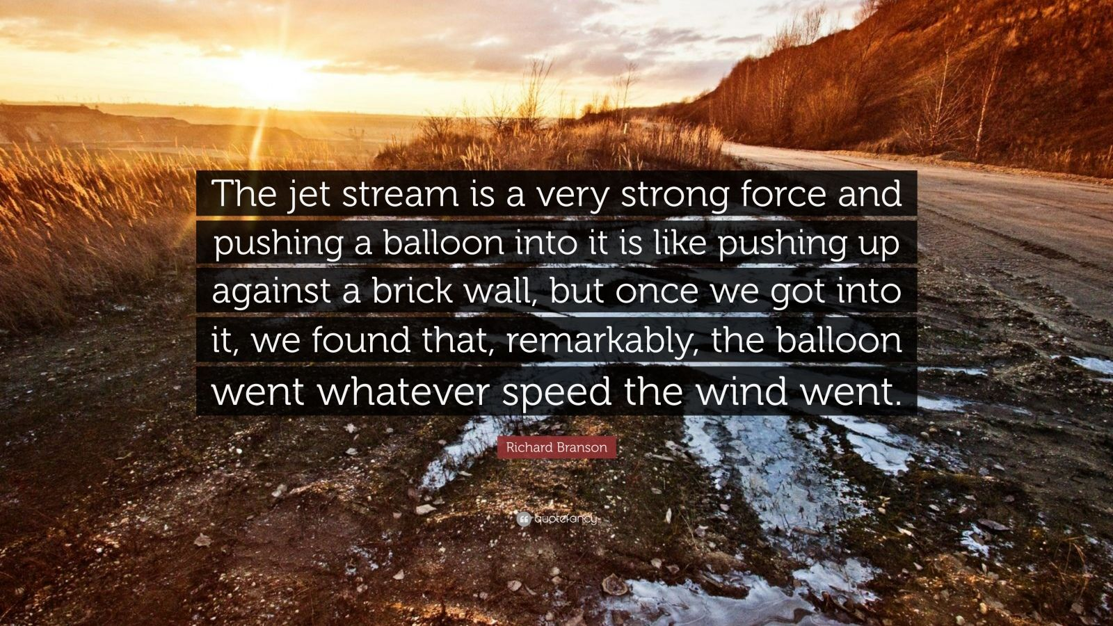 """Richard Branson Quote: """"The jet stream is a very strong force and pushing a balloon into it is like pushing up against a brick wall, but once we got into it, we found that, remarkably, the balloon went whatever speed the wind went."""""""