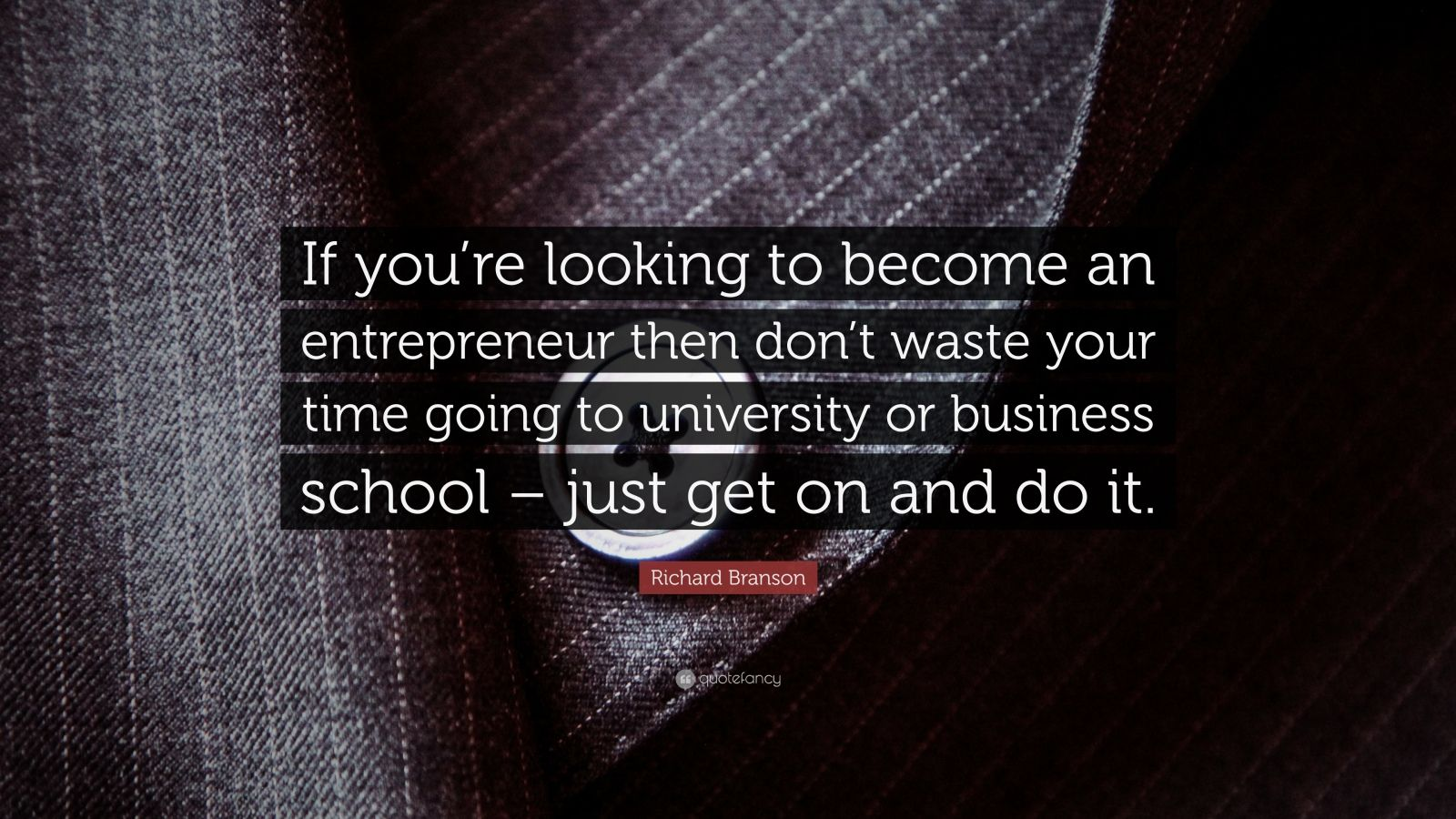 "Richard Branson Quote: ""If you're looking to become an entrepreneur then don't waste your time going to university or business school – just get on and do it."""