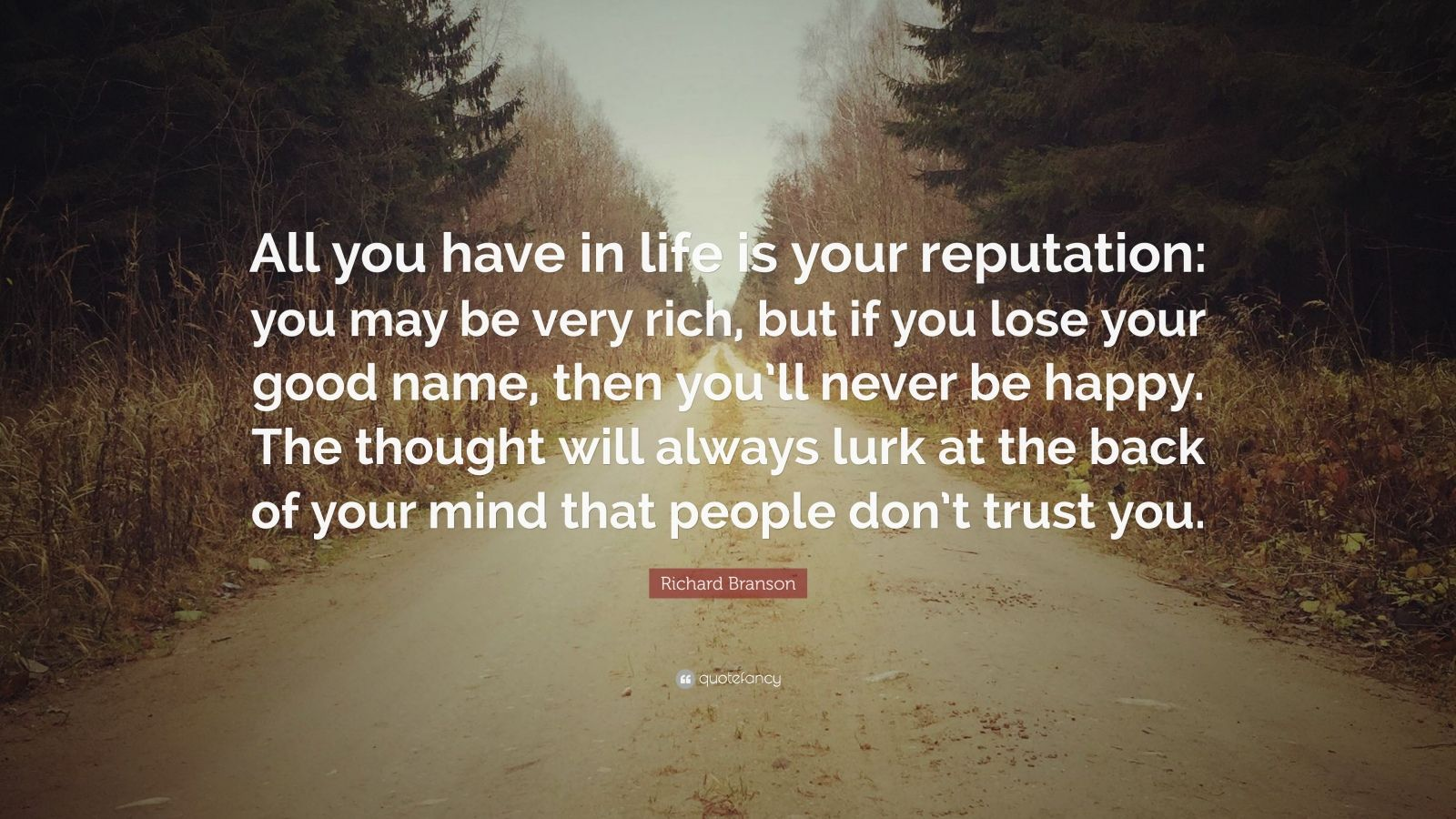 """Richard Branson Quote: """"All you have in life is your reputation: you may be very rich, but if you lose your good name, then you'll never be happy. The thought will always lurk at the back of your mind that people don't trust you."""""""