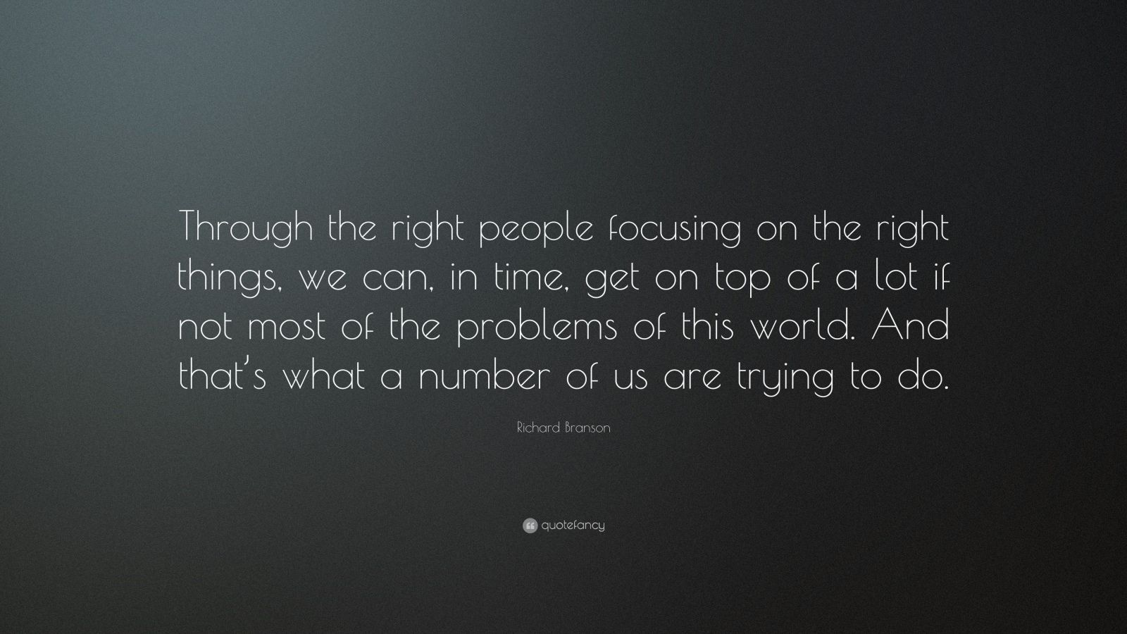 """Richard Branson Quote: """"Through the right people focusing on the right things, we can, in time, get on top of a lot if not most of the problems of this world. And that's what a number of us are trying to do."""""""