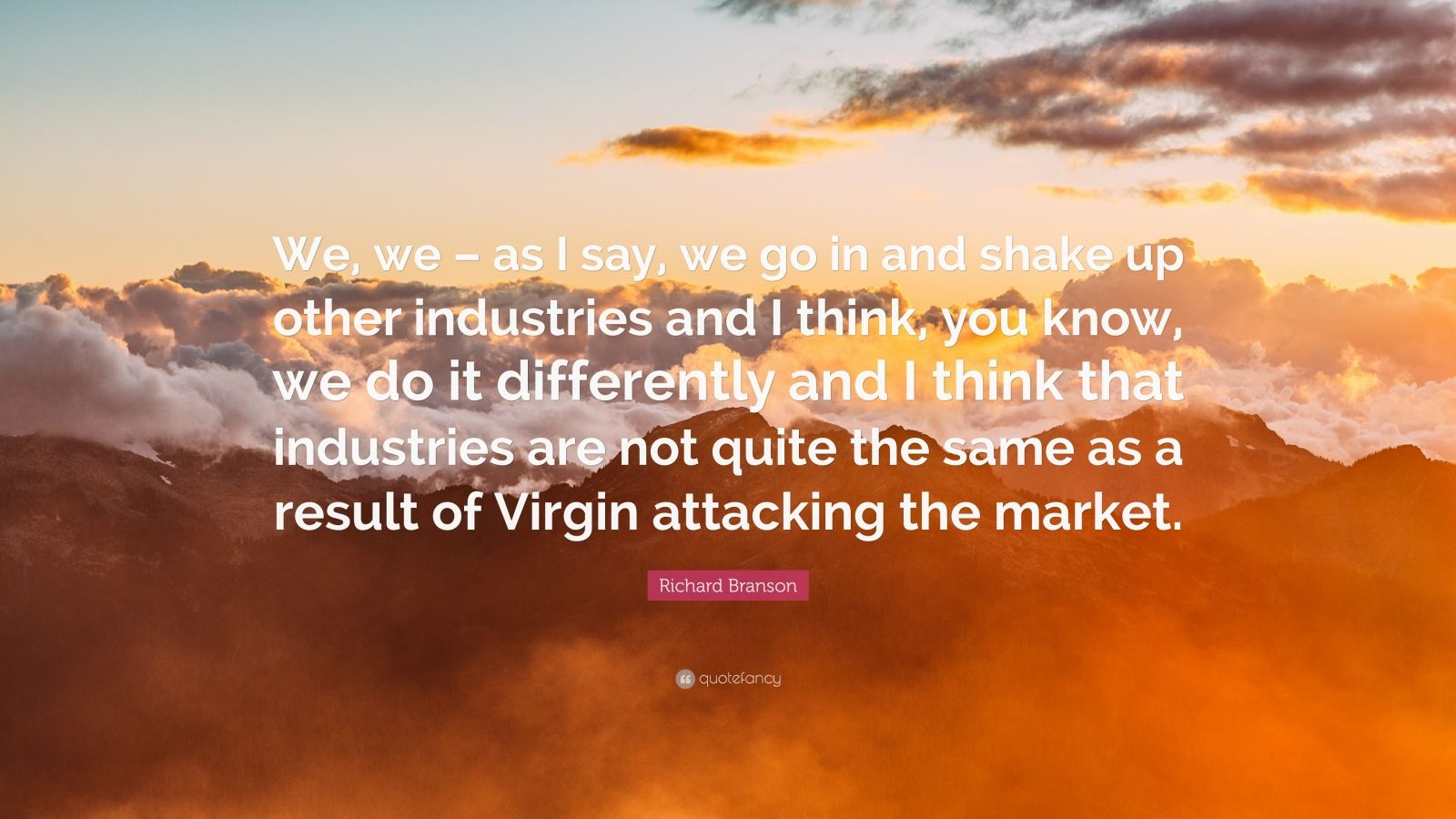"Richard Branson Quote: ""We, we – as I say, we go in and shake up other industries and I think, you know, we do it differently and I think that industries are not quite the same as a result of Virgin attacking the market."""
