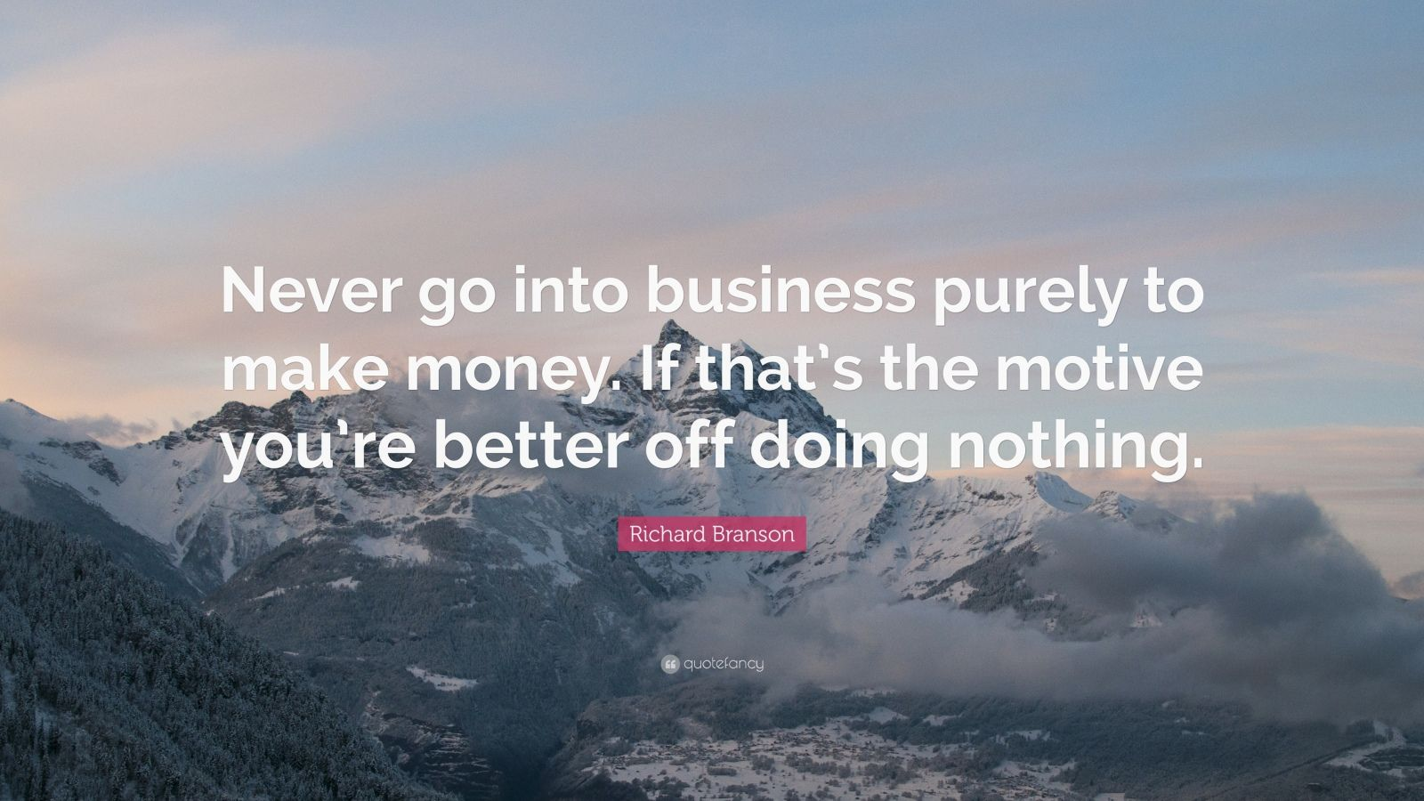 """Richard Branson Quote: """"Never go into business purely to make money. If that's the motive you're better off doing nothing."""""""