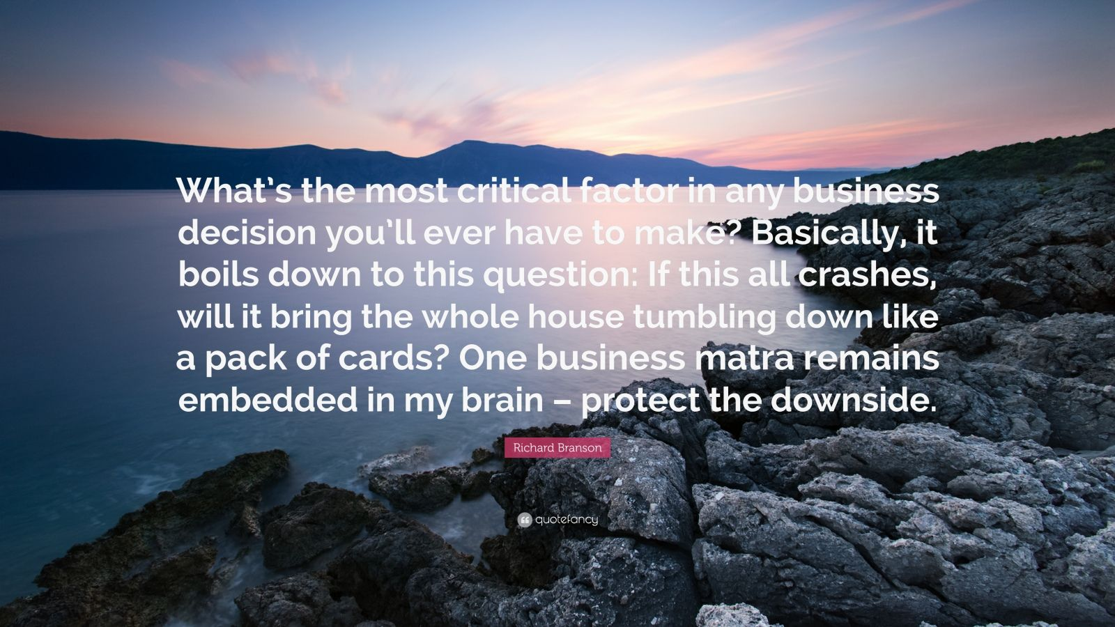 "Richard Branson Quote: ""What's the most critical factor in any business decision you'll ever have to make? Basically, it boils down to this question: If this all crashes, will it bring the whole house tumbling down like a pack of cards? One business matra remains embedded in my brain – protect the downside."""