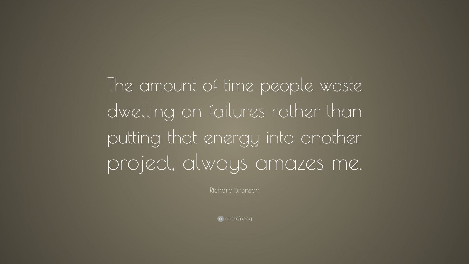 """Richard Branson Quote: """"The amount of time people waste dwelling on failures rather than putting that energy into another project, always amazes me."""""""