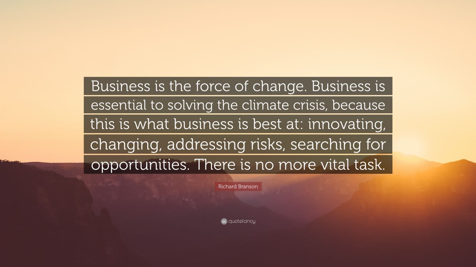"""Richard Branson Quote: """"Business is the force of change. Business is essential to solving the climate crisis, because this is what business is best at: innovating, changing, addressing risks, searching for opportunities. There is no more vital task."""""""