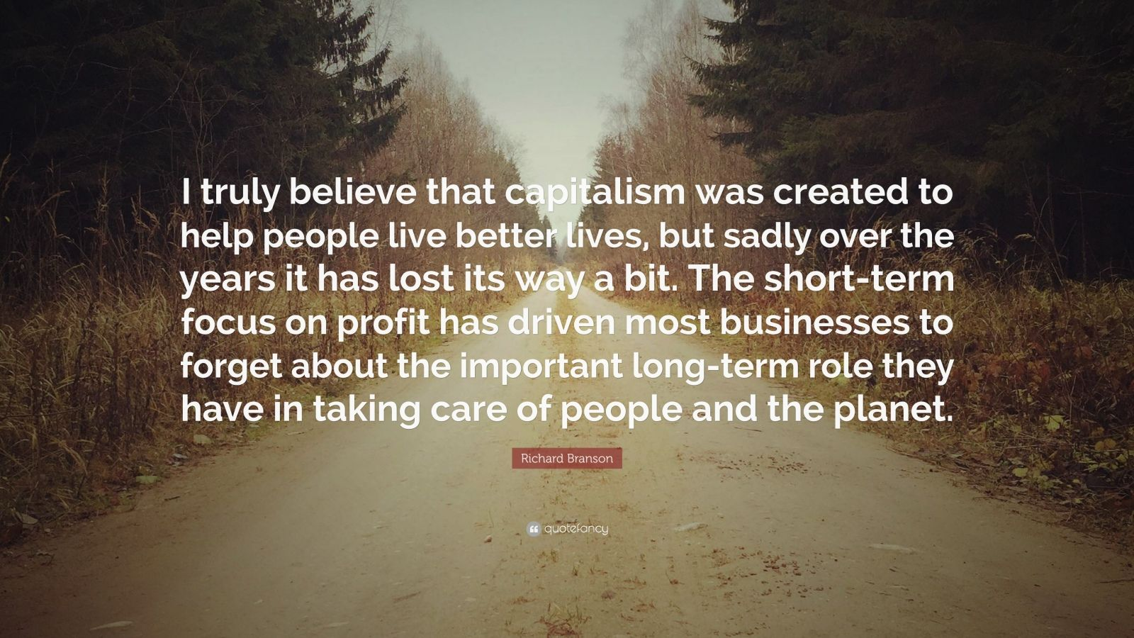 """Richard Branson Quote: """"I truly believe that capitalism was created to help people live better lives, but sadly over the years it has lost its way a bit. The short-term focus on profit has driven most businesses to forget about the important long-term role they have in taking care of people and the planet."""""""