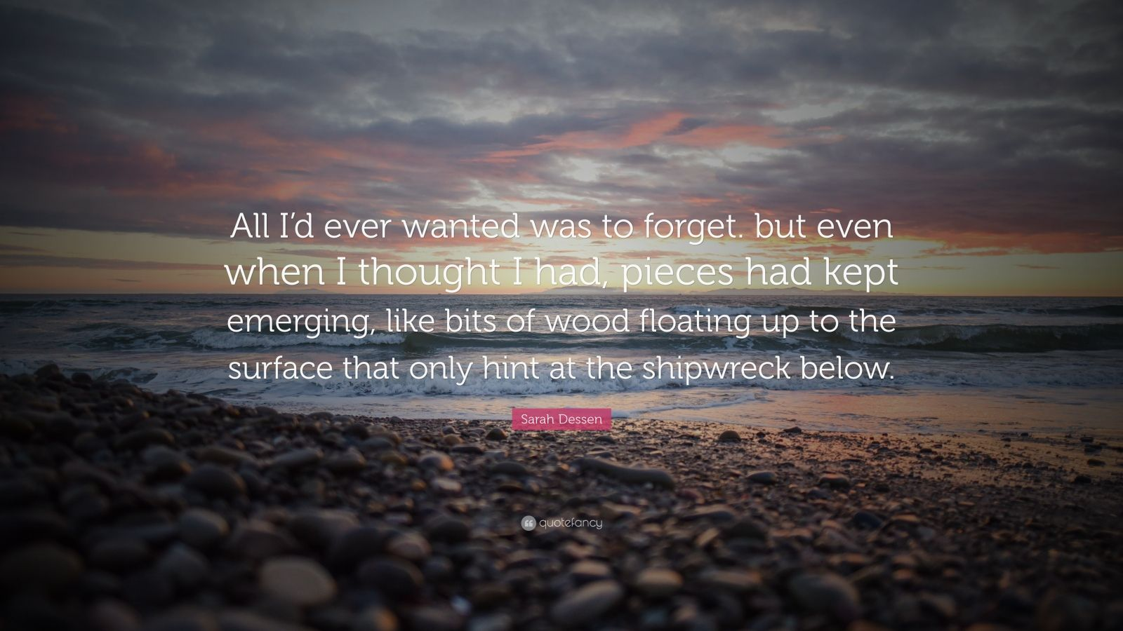 "Sarah Dessen Quote: ""All I'd ever wanted was to forget. but even when I thought I had, pieces had kept emerging, like bits of wood floating up to the surface that only hint at the shipwreck below."""