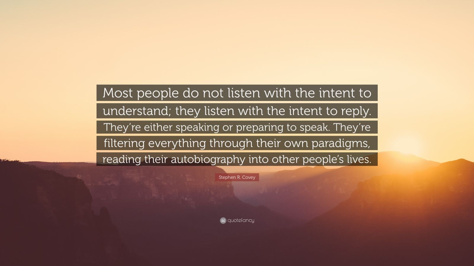 """Stephen R. Covey Quote: """"Most people do not listen with the intent to understand; they listen with the intent to reply. They're either speaking or preparing to speak. They're filtering everything through their own paradigms, reading their autobiography into other people's lives."""""""