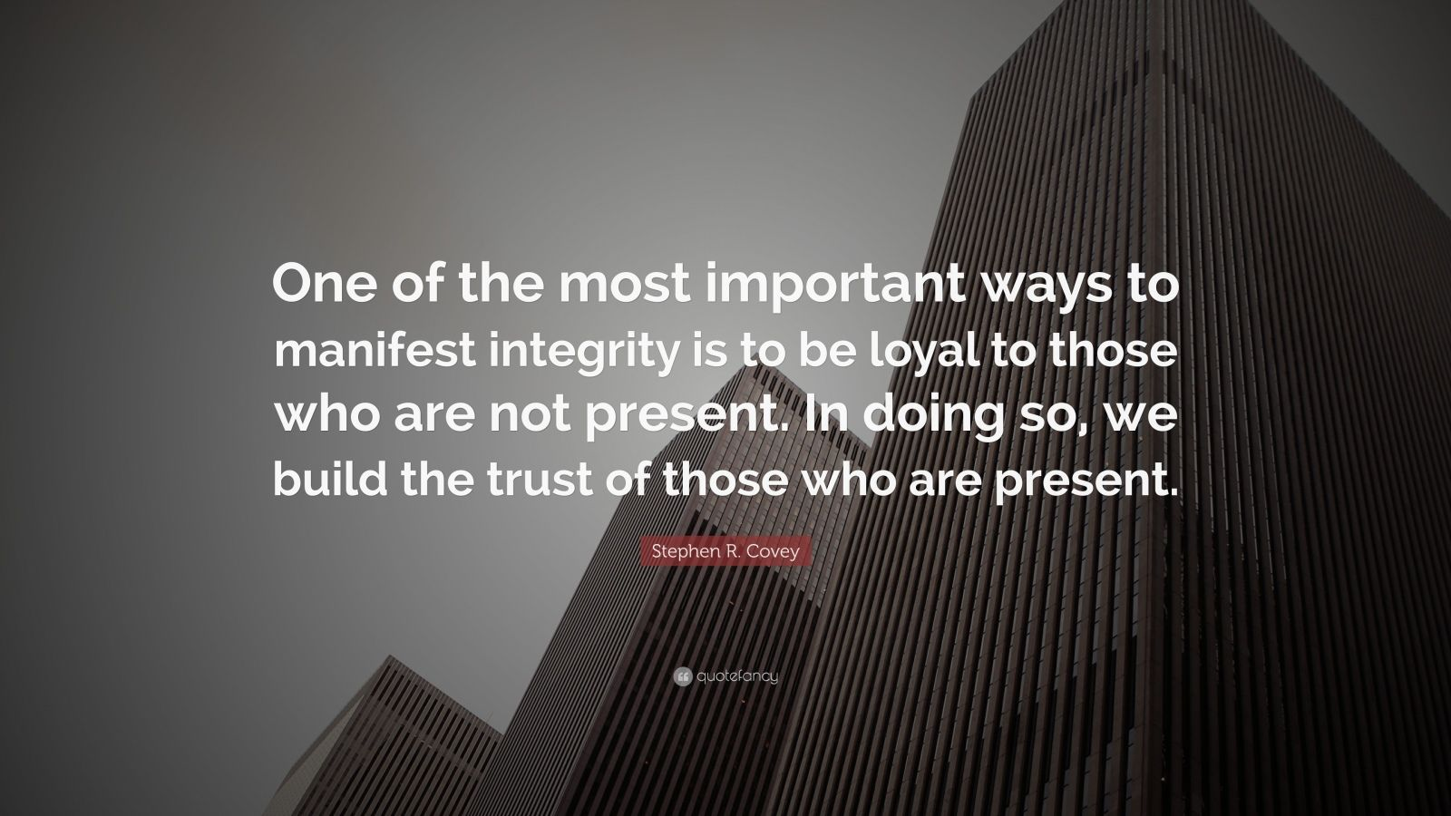 "Stephen R. Covey Quote: ""One of the most important ways to manifest integrity is to be loyal to those who are not present. In doing so, we build the trust of those who are present."""