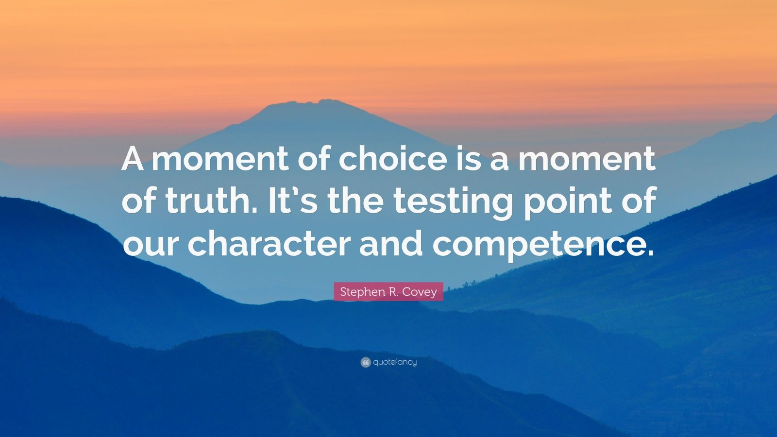 """Stephen R. Covey Quote: """"A moment of choice is a moment of truth. It's the testing point of our character and competence."""""""