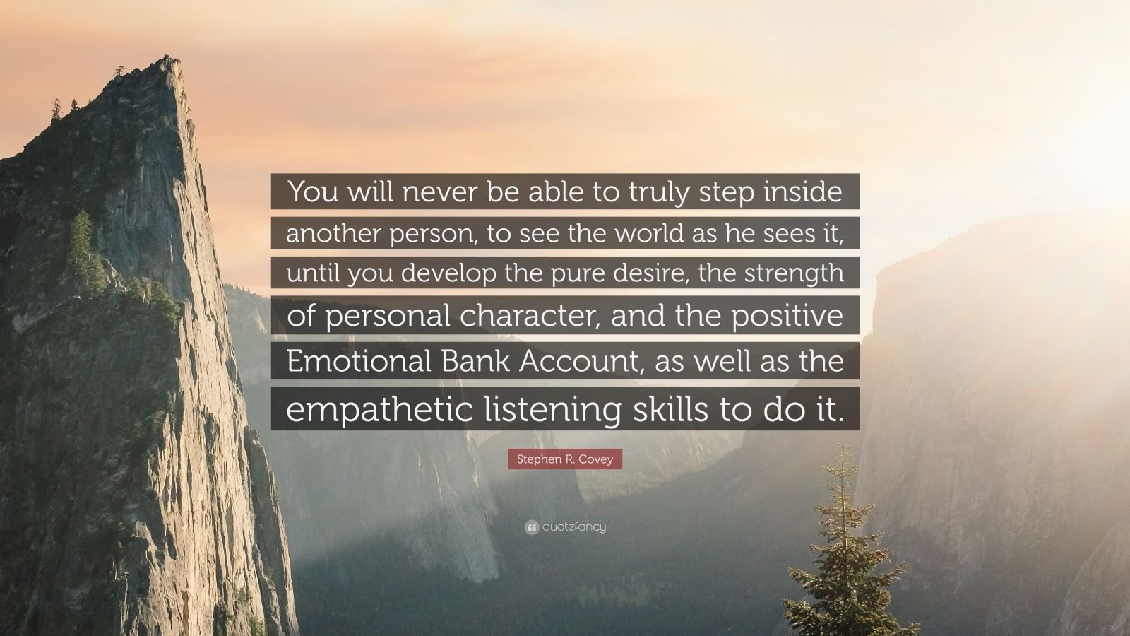 """Stephen R. Covey Quote: """"You will never be able to truly step inside another person, to see the world as he sees it, until you develop the pure desire, the strength of personal character, and the positive Emotional Bank Account, as well as the empathetic listening skills to do it."""""""
