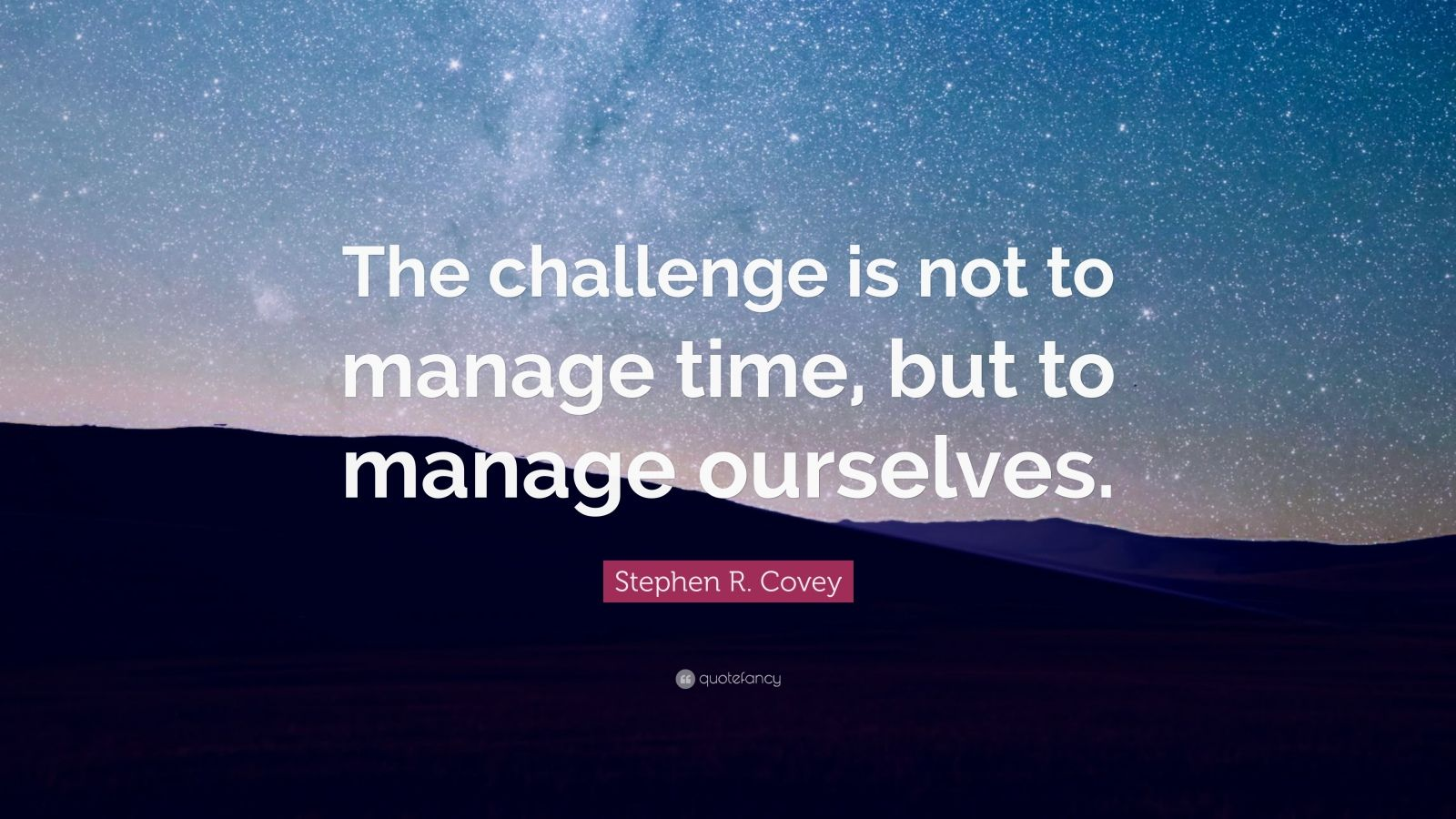 "Stephen R. Covey Quote: ""The challenge is not to manage time, but to manage ourselves."""