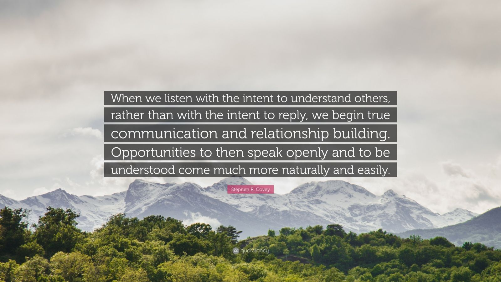 """Stephen R. Covey Quote: """"When we listen with the intent to understand others, rather than with the intent to reply, we begin true communication and relationship building. Opportunities to then speak openly and to be understood come much more naturally and easily."""""""
