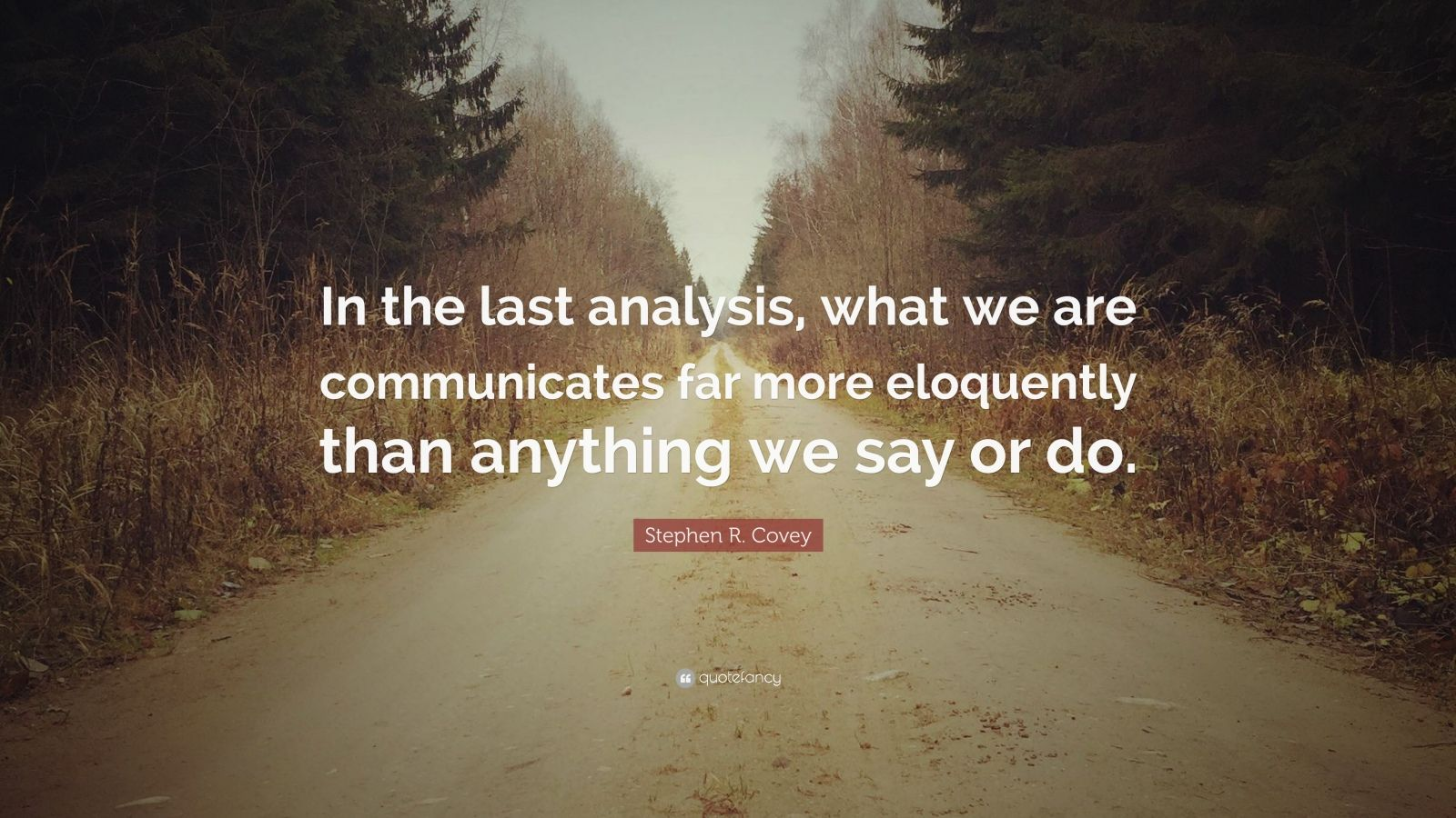 """Stephen R. Covey Quote: """"In the last analysis, what we are communicates far more eloquently than anything we say or do."""""""