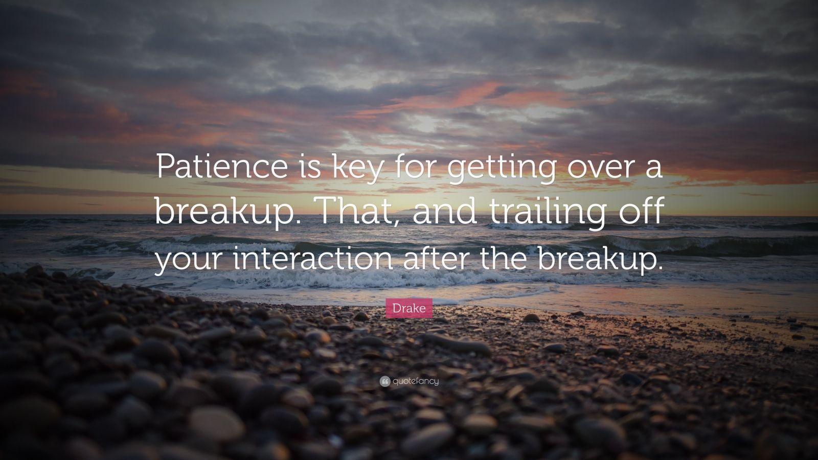 "Drake Quote: ""Patience is key for getting over a breakup. That, and trailing off your interaction after the breakup."""