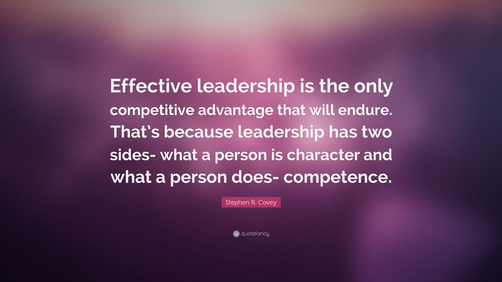 """Stephen R. Covey Quote: """"Effective leadership is the only competitive advantage that will endure. That's because leadership has two sides- what a person is character and what a person does- competence."""""""