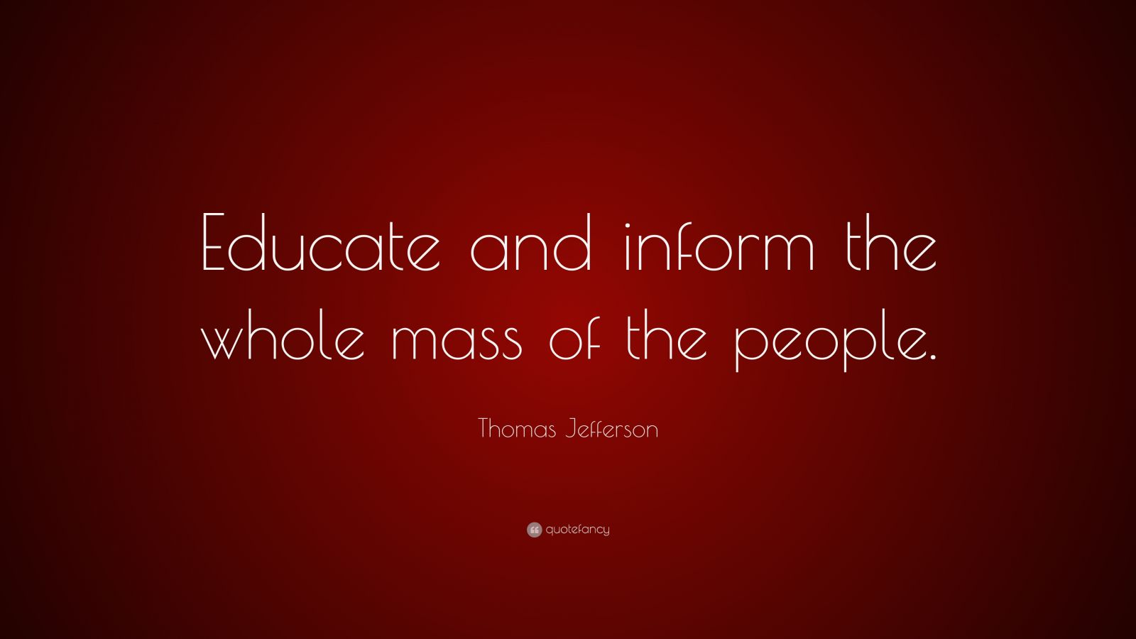 """Thomas Jefferson Quote: """"Educate and inform the whole mass of the people."""""""