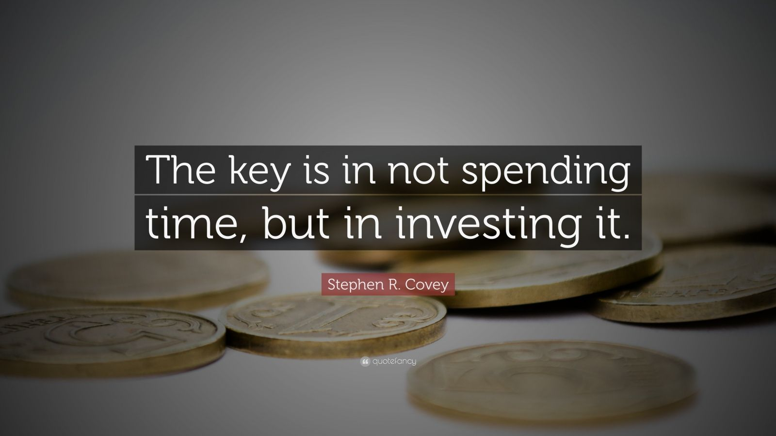 "Stephen R. Covey Quote: ""The key is in not spending time, but in investing it."""