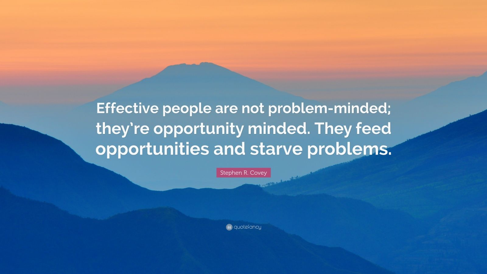 """Stephen R. Covey Quote: """"Effective people are not problem-minded; they're opportunity minded. They feed opportunities and starve problems."""""""