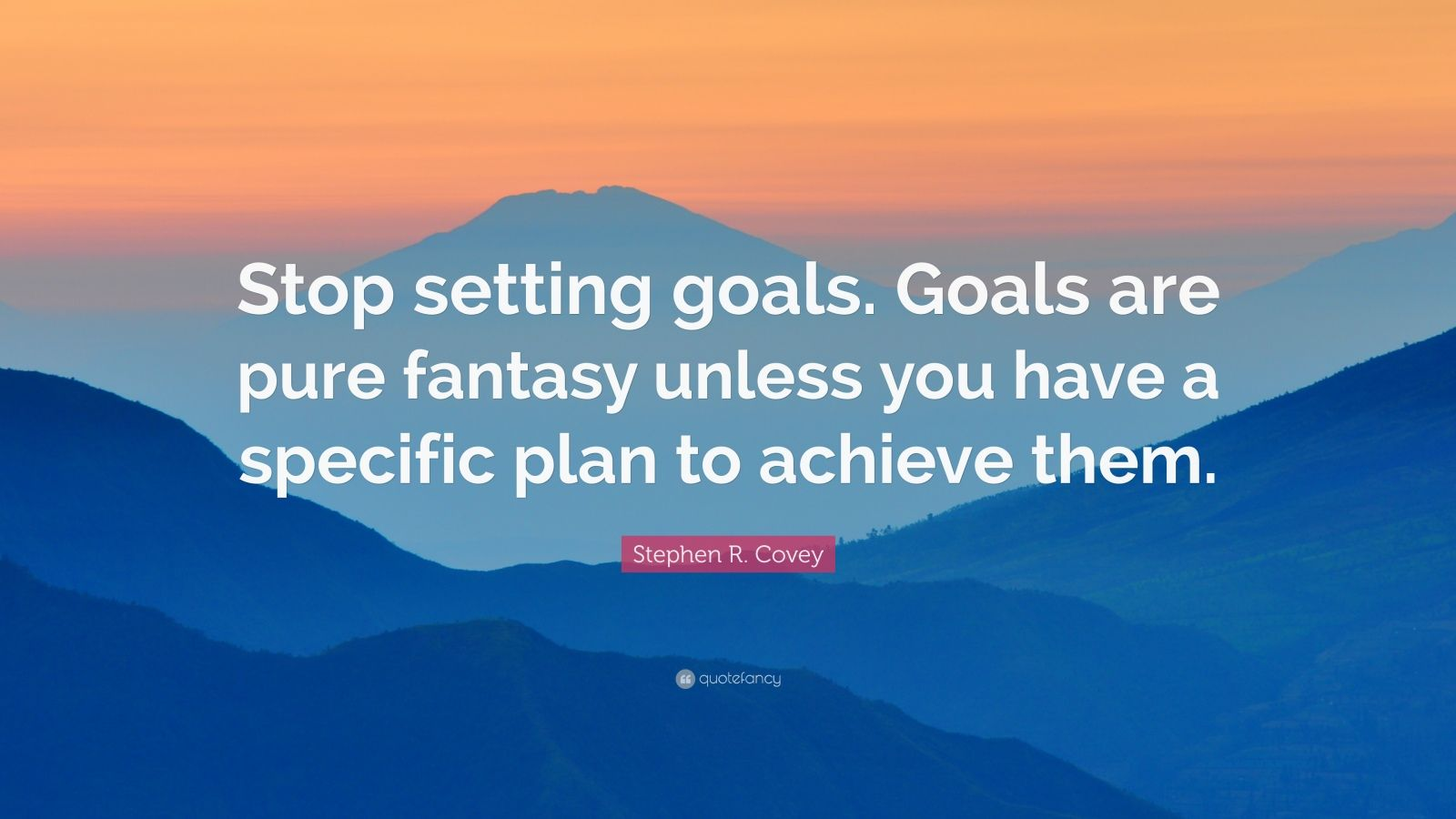 "Stephen R. Covey Quote: ""Stop setting goals. Goals are pure fantasy unless you have a specific plan to achieve them."""