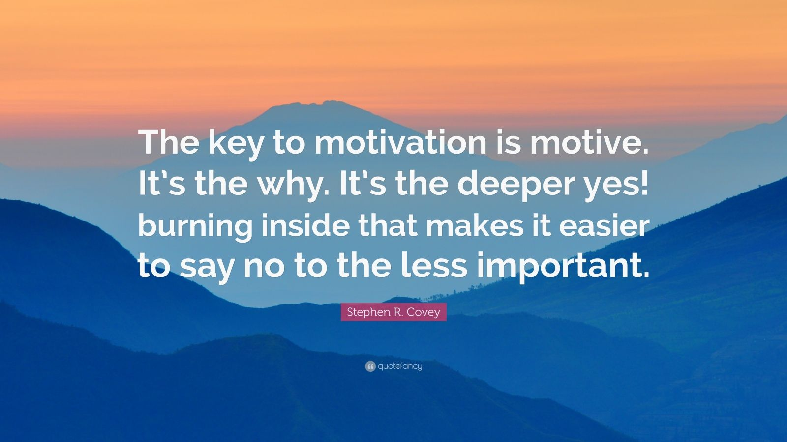 """Stephen R. Covey Quote: """"The key to motivation is motive. It's the why. It's the deeper yes! burning inside that makes it easier to say no to the less important."""""""