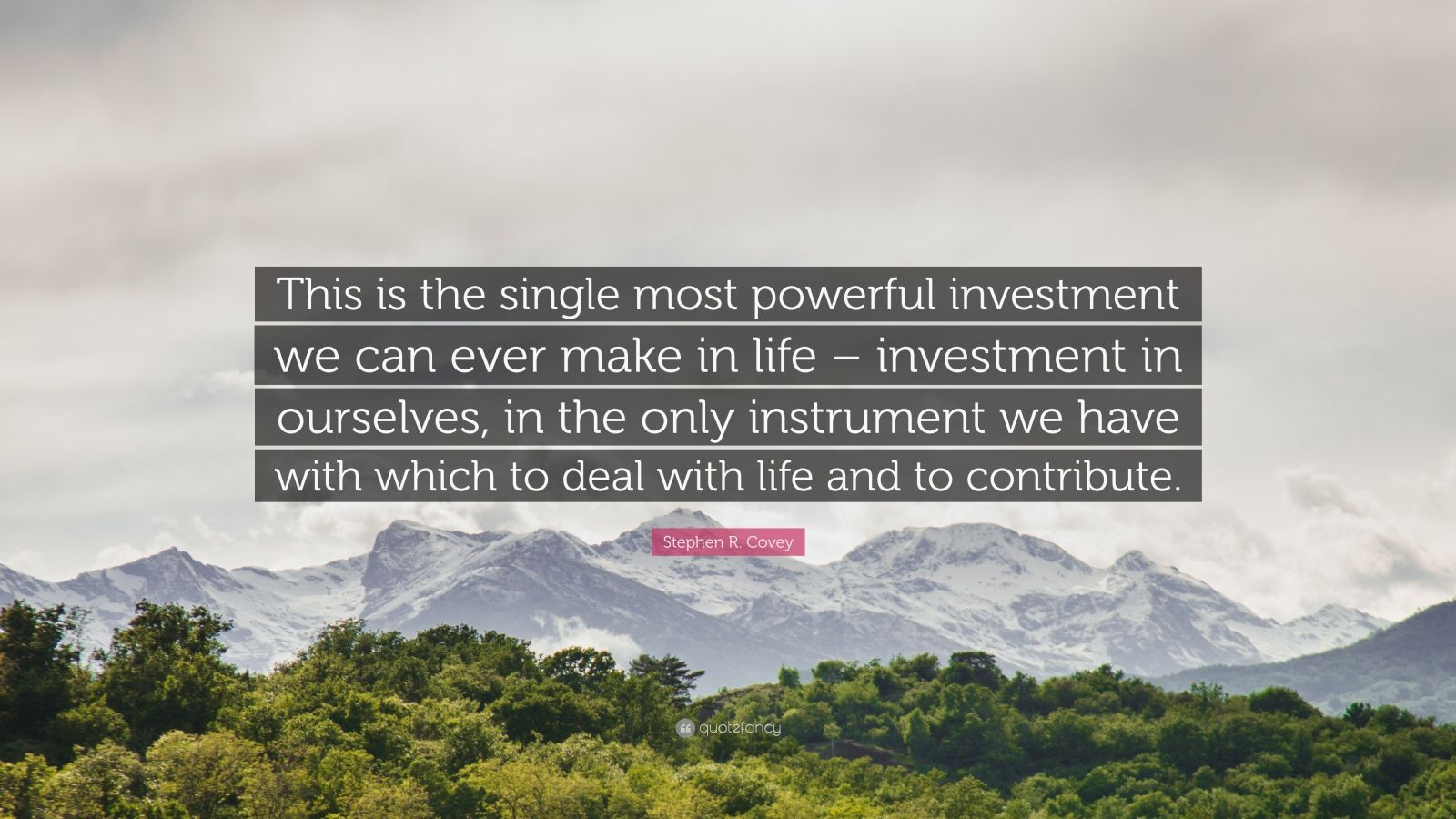 """Stephen R. Covey Quote: """"This is the single most powerful investment we can ever make in life – investment in ourselves, in the only instrument we have with which to deal with life and to contribute."""""""