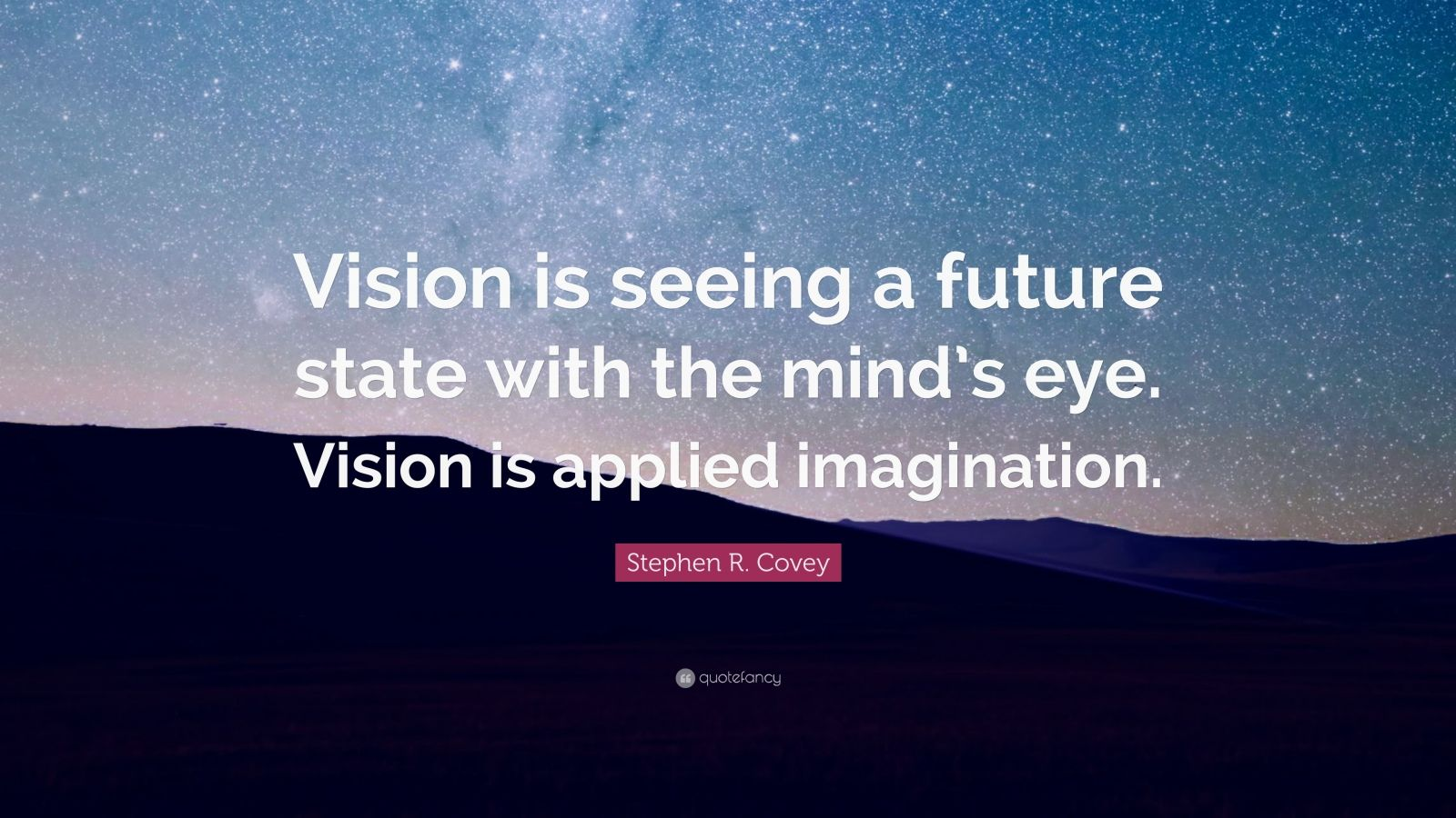 """Stephen R. Covey Quote: """"Vision is seeing a future state with the mind's eye. Vision is applied imagination."""""""