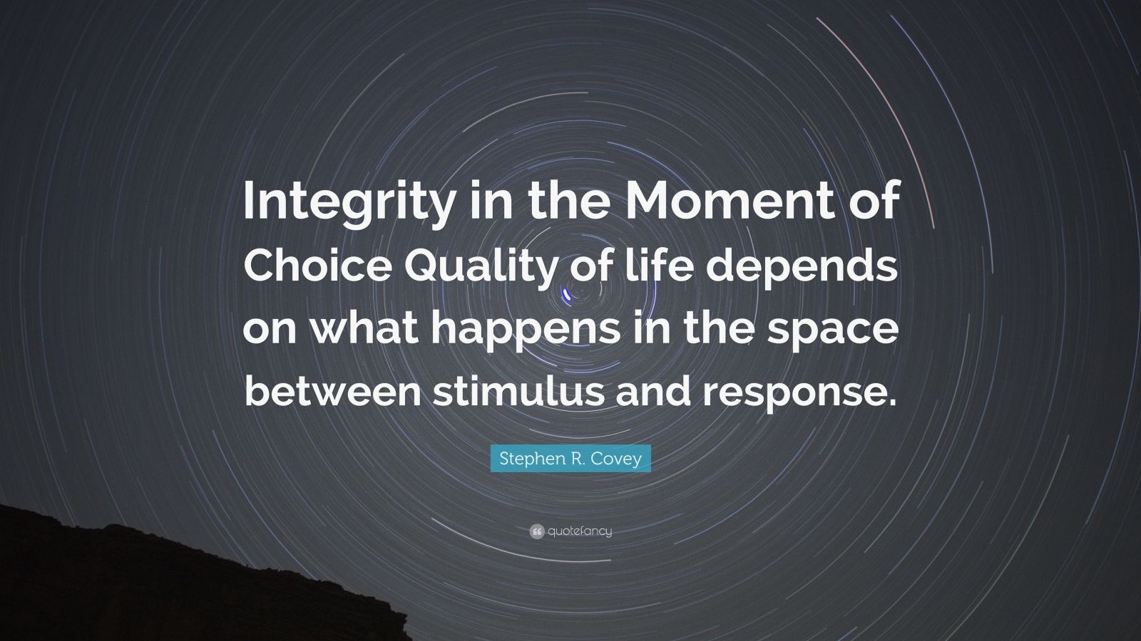 """Stephen R. Covey Quote: """"Integrity in the Moment of Choice Quality of life depends on what happens in the space between stimulus and response."""""""