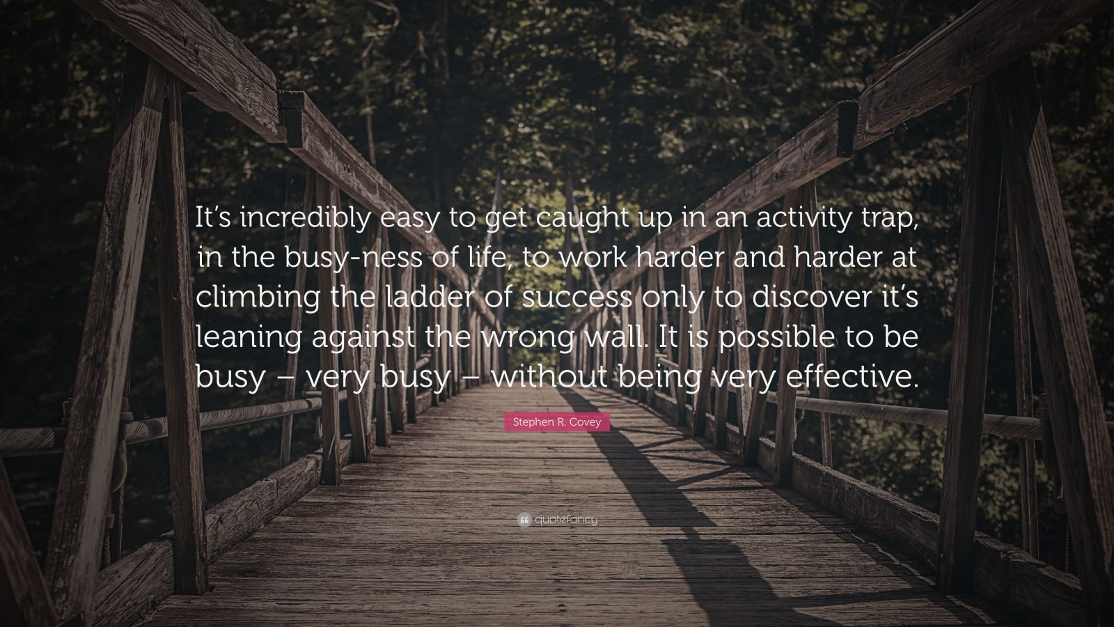 """Stephen R. Covey Quote: """"It's incredibly easy to get caught up in an activity trap, in the busy-ness of life, to work harder and harder at climbing the ladder of success only to discover it's leaning against the wrong wall. It is possible to be busy – very busy – without being very effective."""""""