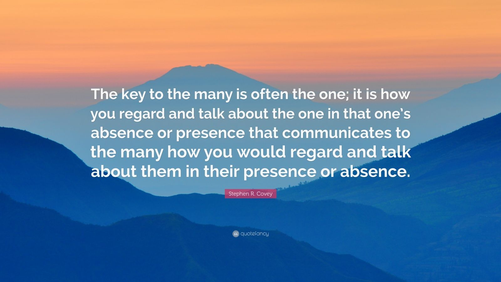 """Stephen R. Covey Quote: """"The key to the many is often the one; it is how you regard and talk about the one in that one's absence or presence that communicates to the many how you would regard and talk about them in their presence or absence."""""""